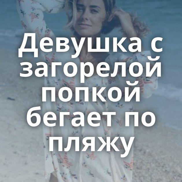 Девушка с загорелой попкой бегает по пляжу