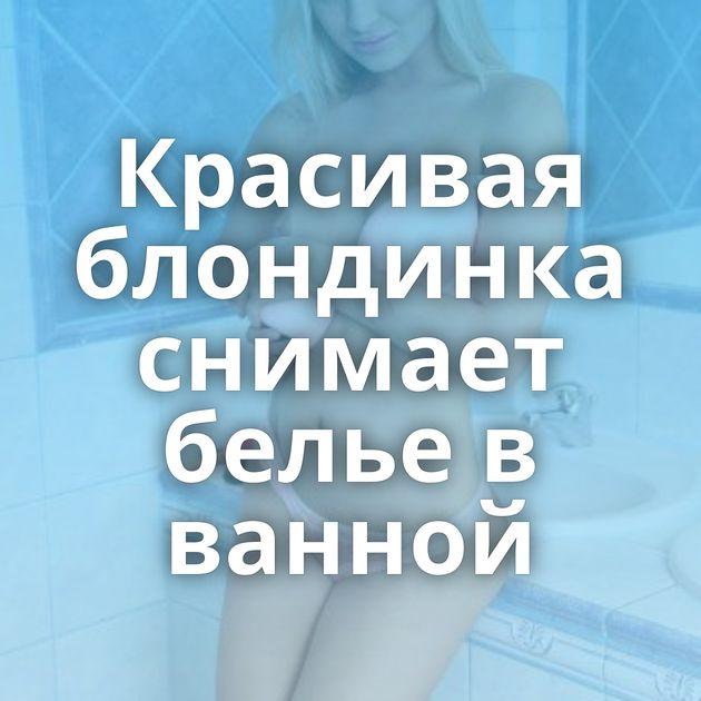 Красивая блондинка снимает белье в ванной