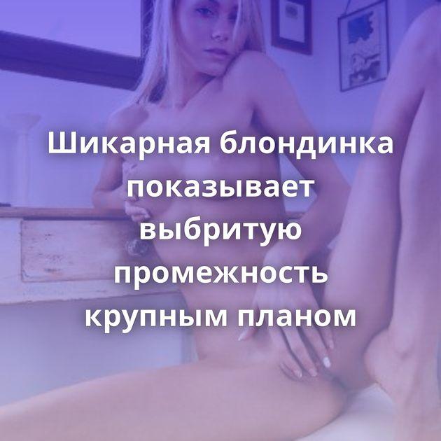 Шикарная блондинка показывает выбритую промежность крупным планом