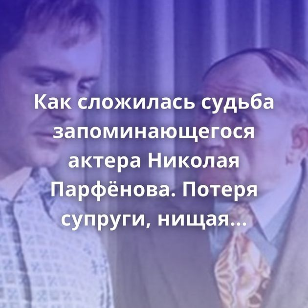 Каксложилась судьба запоминающегося актера Николая Парфёнова. Потеря супруги, нищая старость, иобида…