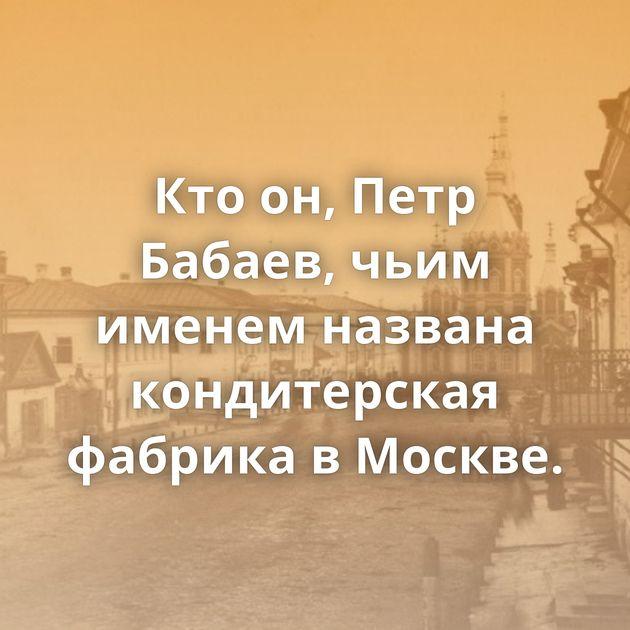 Ктоон, Петр Бабаев, чьим именем названа кондитерская фабрика вМоскве.