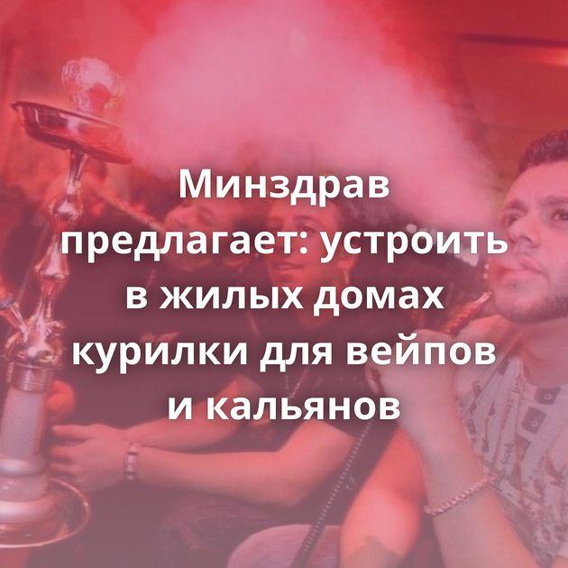 Минздрав предлагает: устроить вжилых домах курилки длявейпов икальянов