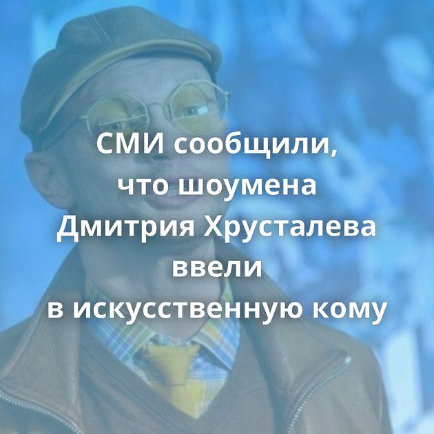 СМИсообщили, чтошоумена Дмитрия Хрусталева ввели вискусственную кому
