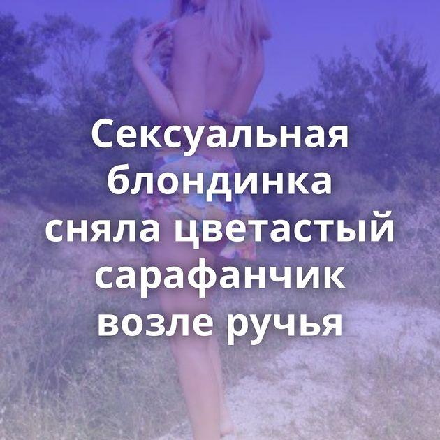 Сексуальная блондинка сняла цветастый сарафанчик возле ручья