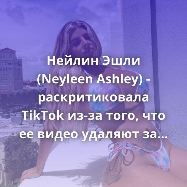 Нейлин Эшли (Neyleen Ashley) - раскритиковала TikTok из-за того, что ее видео удаляют за