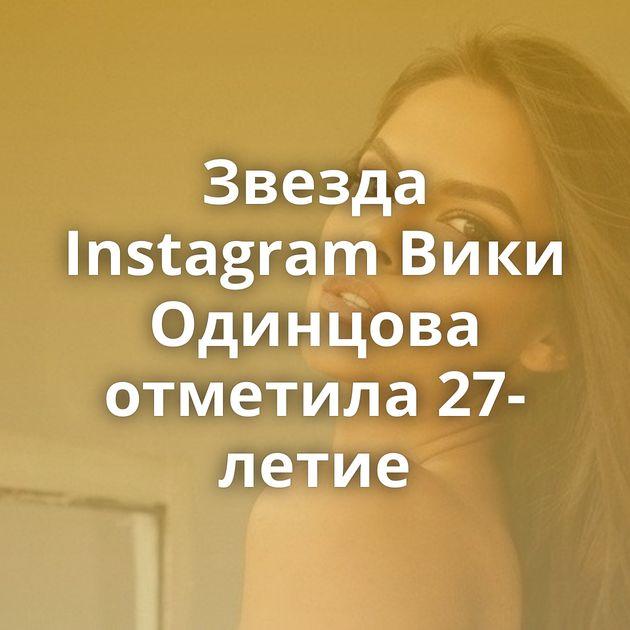 Звезда Instagram Вики Одинцова отметила 27-летие