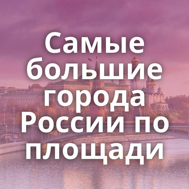 Самые большие города России по площади