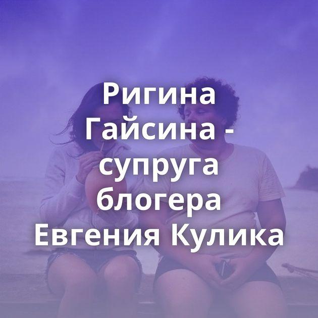 Ригина Гайсина - супруга блогера Евгения Кулика
