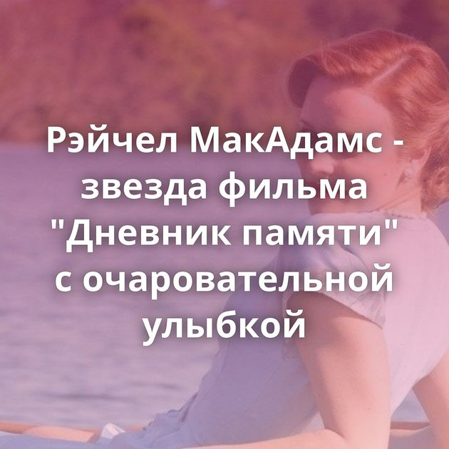 Рэйчел МакАдамс - звезда фильма