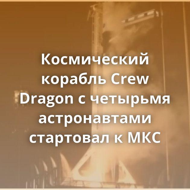 Космический корабль Crew Dragon счетырьмя астронавтами стартовал кМКС