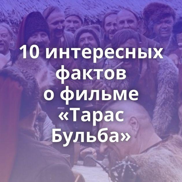 10интересных фактов офильме «Тарас Бульба»