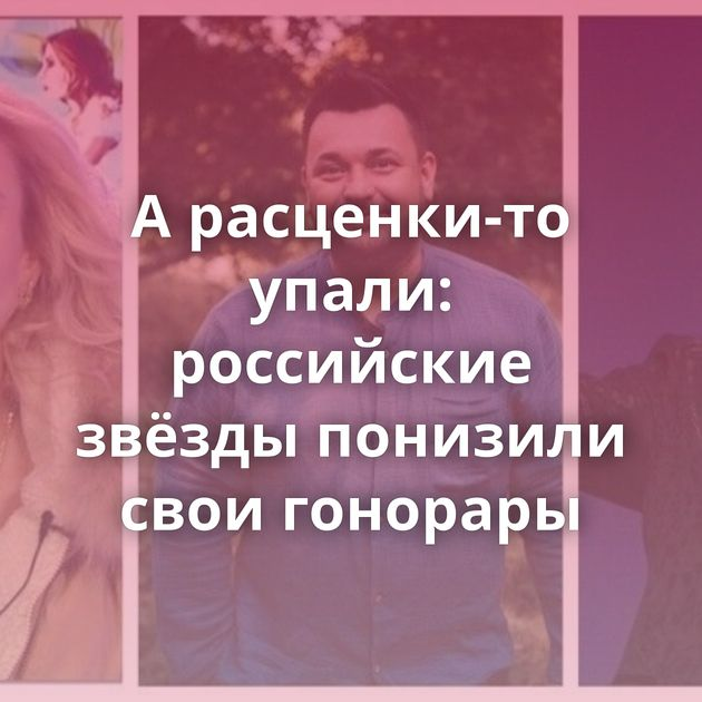 Арасценки-то упали: российские звёзды понизили свои гонорары