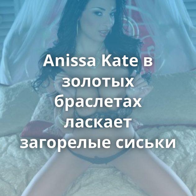 Anissa Kate в золотых браслетах ласкает загорелые сиськи