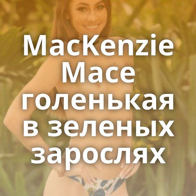 MacKenzie Mace голенькая в зеленых зарослях