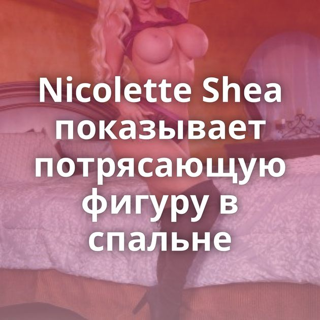 Nicolette Shea показывает потрясающую фигуру в спальне