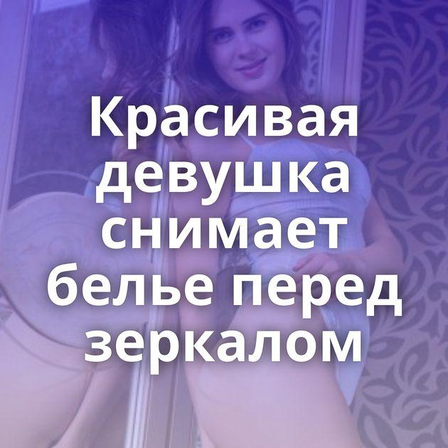 Красивая девушка снимает белье перед зеркалом