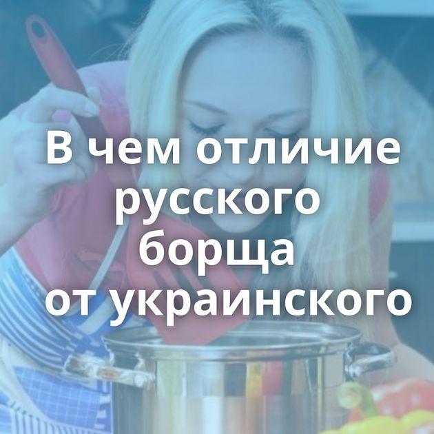 Вчемотличие русского борща отукраинского