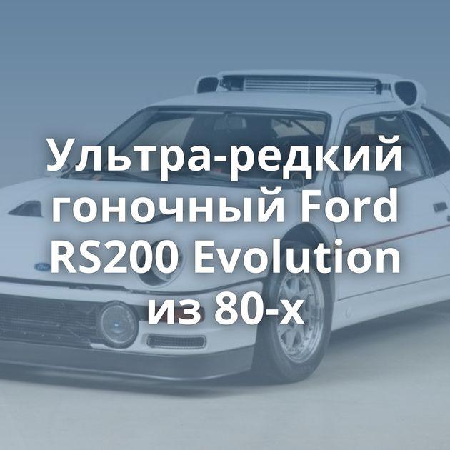 Ультра-редкий гоночный Ford RS200 Evolution из80-х