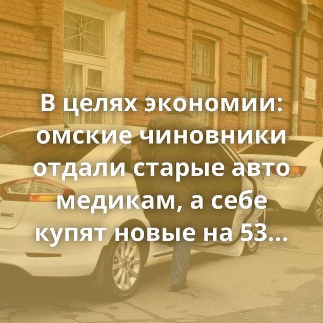 Вцелях экономии: омские чиновники отдали старые авто медикам, асебе купят новые на53миллиона