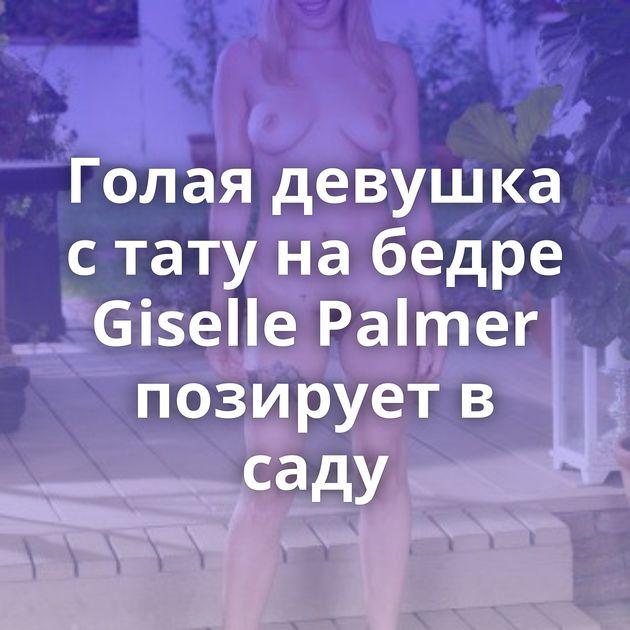 Голая девушка с тату на бедре Giselle Palmer позирует в саду