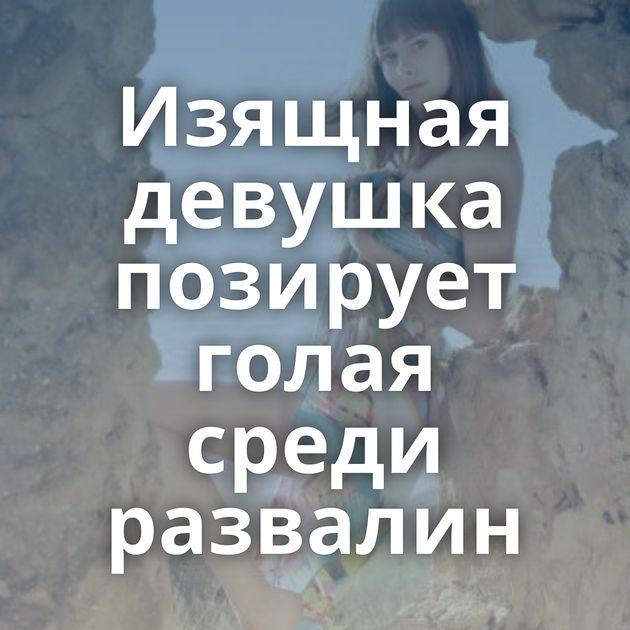 Изящная девушка позирует голая среди развалин