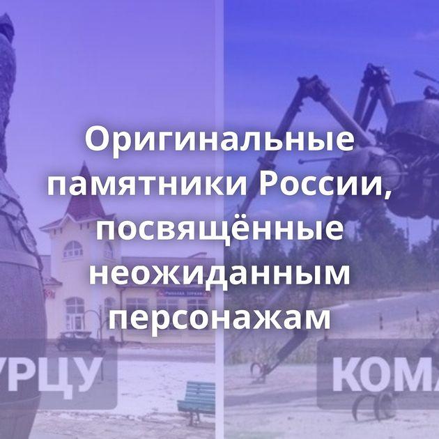 Оригинальные памятники России, посвящённые неожиданным персонажам