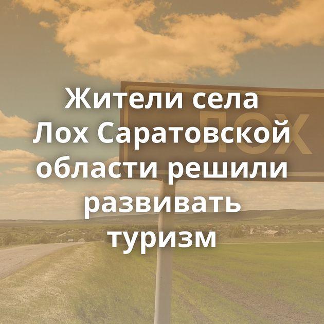 Жители села ЛохСаратовской области решили развивать туризм