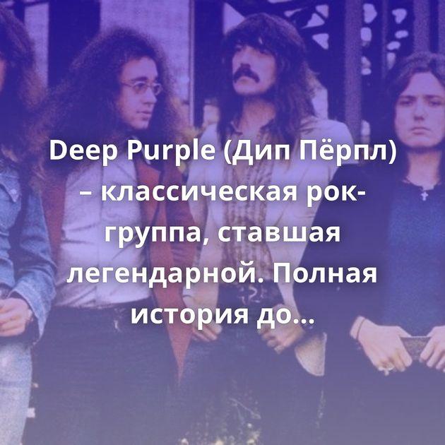 Deep Purple (ДипПёрпл) – классическая рок-группа, ставшая легендарной. Полная история до1976!
