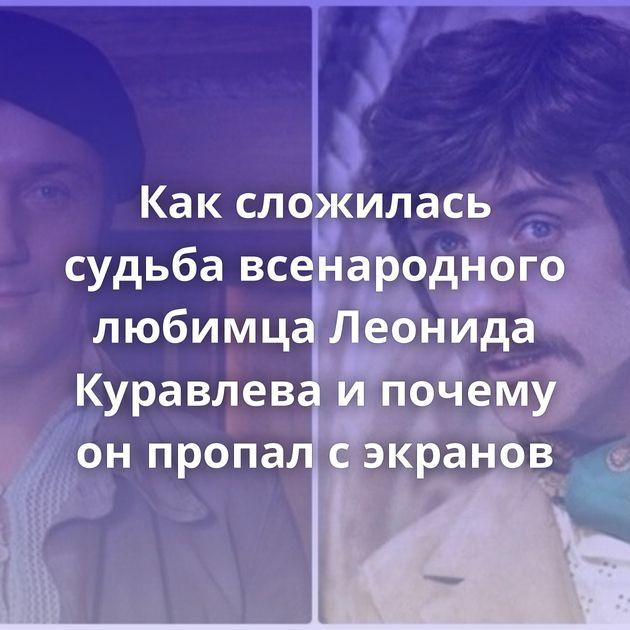 Каксложилась судьба всенародного любимца Леонида Куравлева ипочему онпропал сэкранов
