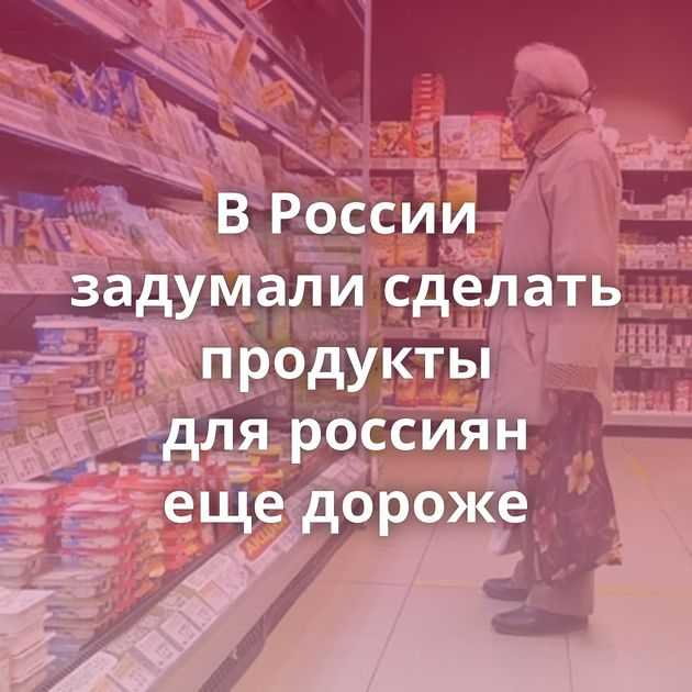 ВРоссии задумали сделать продукты дляроссиян ещедороже