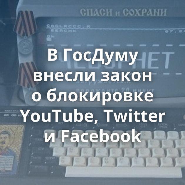 ВГосДуму внесли закон облокировке YouTube, Twitter иFacebook