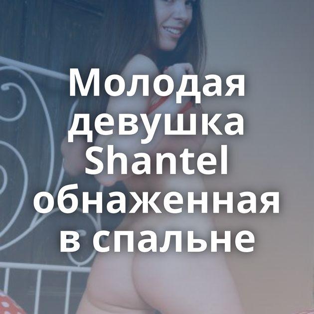 Молодая девушка Shantel обнаженная в спальне