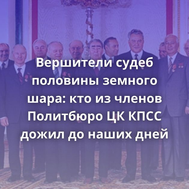 Вершители судеб половины земного шара: ктоизчленов Политбюро ЦККПСС дожил донаших дней