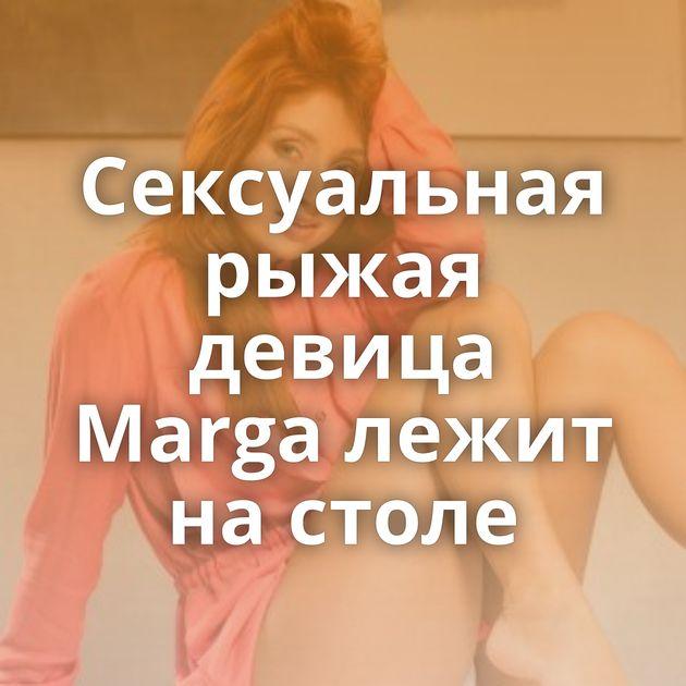 Сексуальная рыжая девица Marga лежит на столе