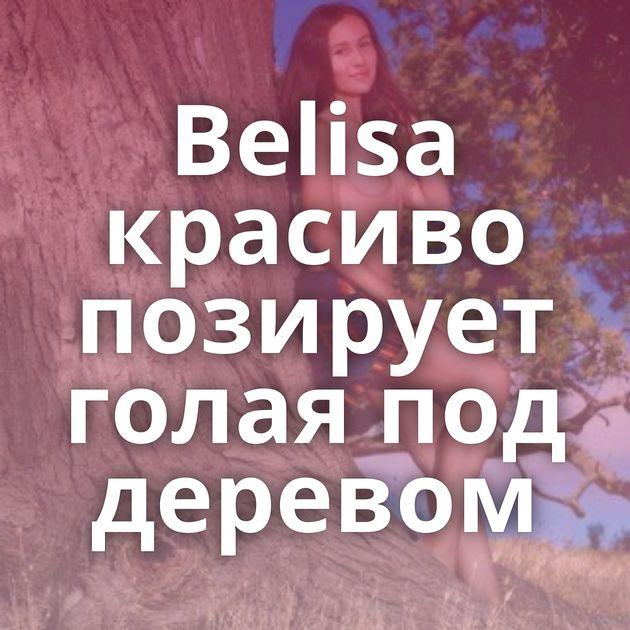 Belisa красиво позирует голая под деревом