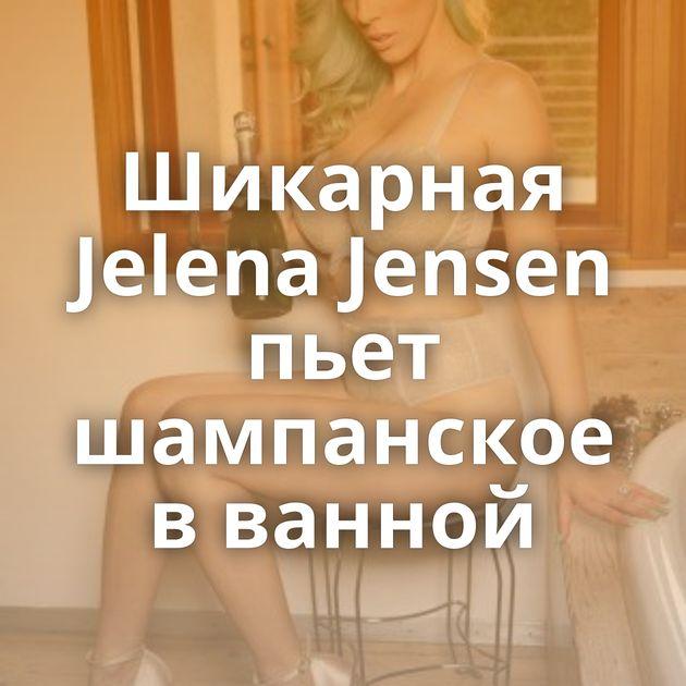 Шикарная Jelena Jensen пьет шампанское в ванной