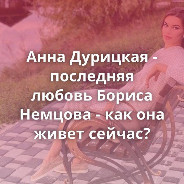 Анна Дурицкая - последняя любовь Бориса Немцова - как она живет сейчас?