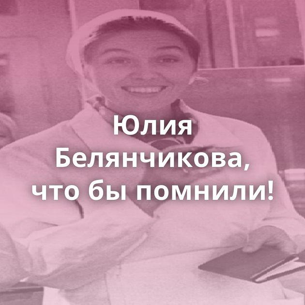 Юлия Белянчикова, чтобыпомнили!