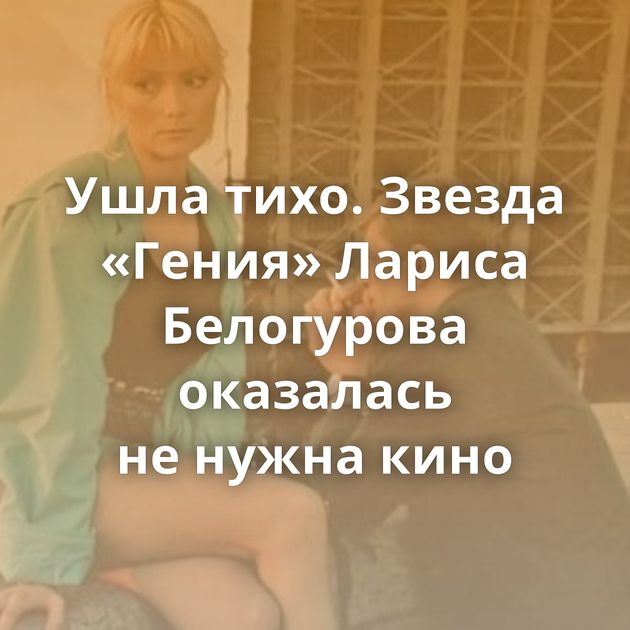 Ушла тихо. Звезда «Гения» Лариса Белогурова оказалась ненужна кино