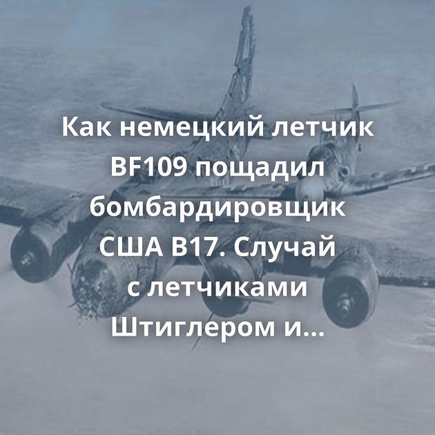 Какнемецкий летчик BF109 пощадил бомбардировщик СШАB17. Случай слетчиками Штиглером иБрауном