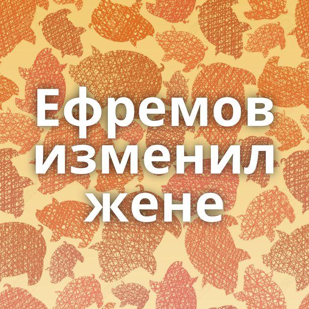 Ефремов изменил жене