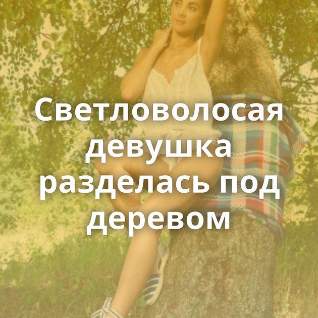 Светловолосая девушка разделась под деревом