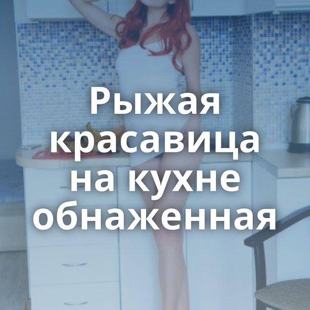 Рыжая красавица на кухне обнаженная