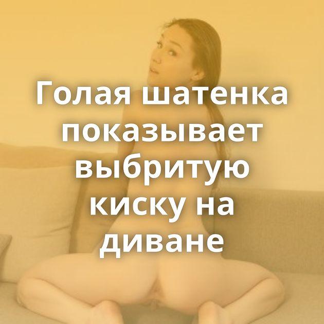 Голая шатенка показывает выбритую киску на диване