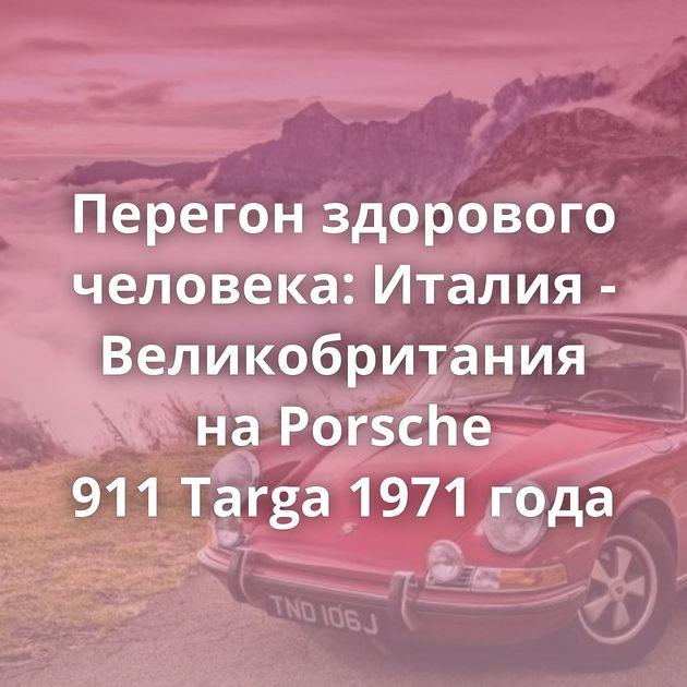 Перегон здорового человека: Италия - Великобритания наPorsche 911Targa 1971 года