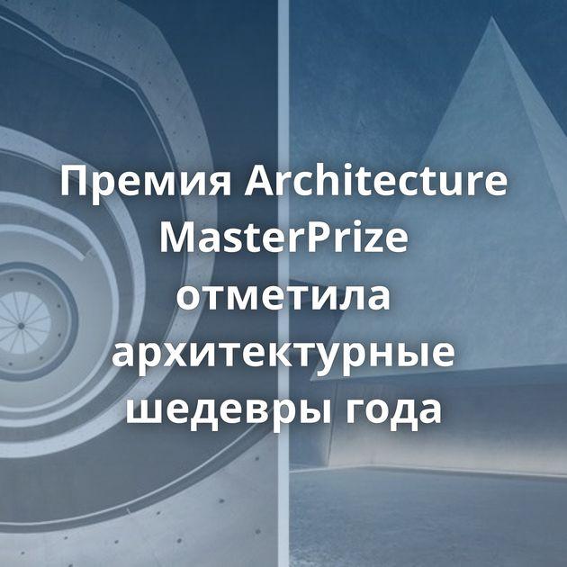 Премия Architecture MasterPrize отметила архитектурные шедевры года