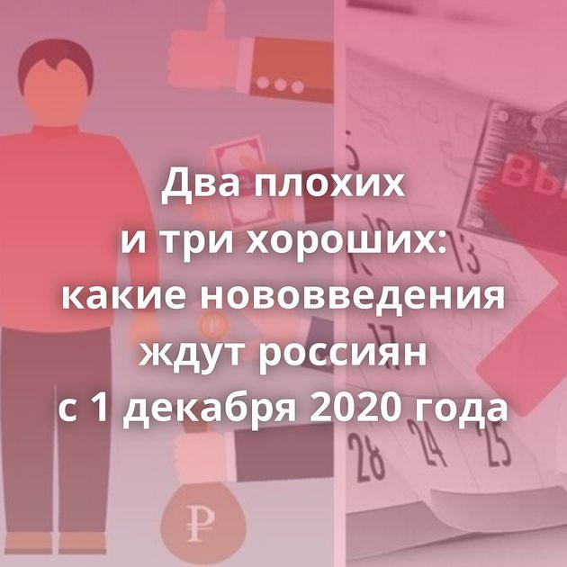 Дваплохих итрихороших: какие нововведения ждут россиян с1декабря 2020 года