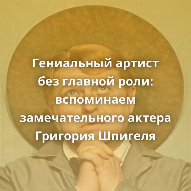 Гениальный артист безглавной роли: вспоминаем замечательного актера Григория Шпигеля