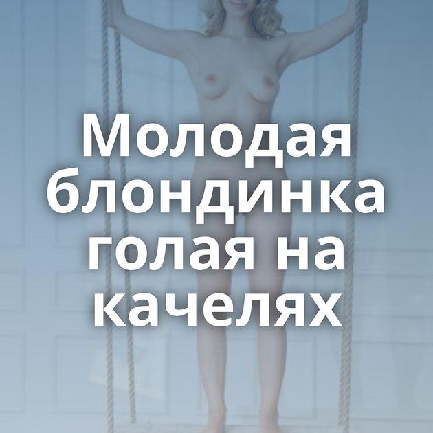 Молодая блондинка голая на качелях