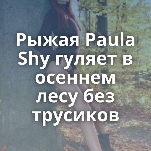 Рыжая Paula Shy гуляет в осеннем лесу без трусиков